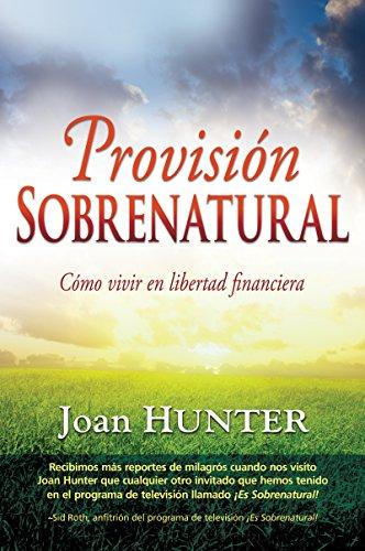 Provisión sobrenatural: Cómo vivir en libertad financiera por Joan Hunter