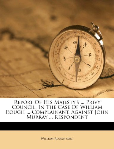 Report of His Majesty's ... Privy Council, in the Case of William Rough ... Complainant, Against John Murray ... Respondent