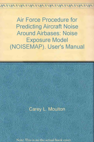 Air Force Procedure for Predicting Aircraft Noise Around Airbases: Noise Exposure Model (NOISEMAP). User's Manual par Carey L. Moulton