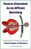 Passives Einkommen durch Affiliate Marketing – 6 Schritte um sofort zu starten: Einfache Strategien, die funktionieren