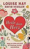 Heile dein Herz: Wege zur Liebe und Kraft bei Trennung, Verlust und Abschied - Louise Hay
