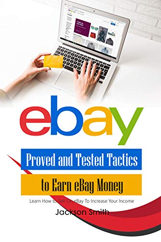 eBay Proved and Tested Tactics to Earn eBay Money: Learn How to Sell On eBay To Increase Your Income (English Edition)