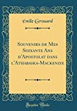 Souvenirs de Mes Soixante Ans d'Apostolat dans l'Athabaska-Mackenzie (Classic Reprint)