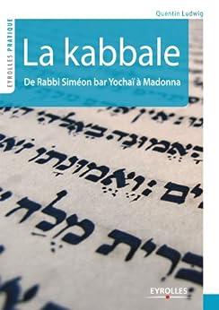 Comprendre la kabbale : De Rabbi Siméon bar Yochaï (2e siècle) à Madonna (21e siècle) (Eyrolles Pratique)