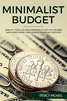 Minimalist Budget: Simplify Your Life and Expenses to Get Out of Debt, Save More Money, and Achieve Financial Freedom (English Edition) di [McNeil, Percy]
