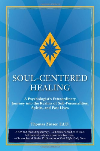 Soul-Centered Healing: A Psychologist's Extraordinary Journey Into the Realms of Sub-Personalities, Spirits, and Past Lives por Thomas Joseph Zinser