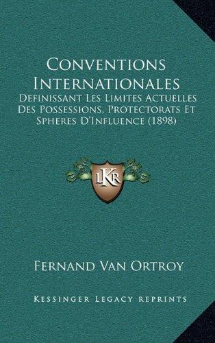 Conventions Internationales: Definissant Les Limites Actuelles Des Possessions, Protectorats Et Spheres D'Influence (1898)