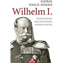 Wilhelm I.: Deutscher Kaiser - König von Preussen - Nationaler Mythos