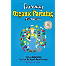 Farming: Organic Farming - Grow Your Own: Fruits, & Vegetables! Plus Start An Organic Farm Business