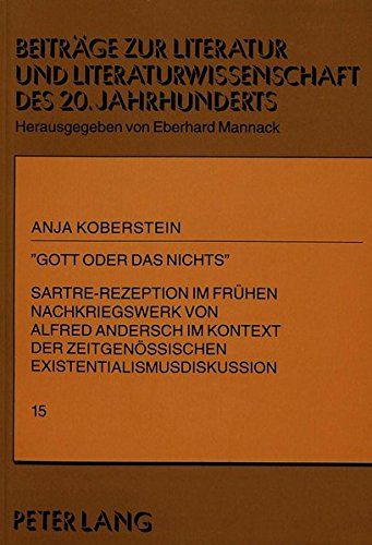 «Gott oder das Nichts»: Sartre-Rezeption im frühen Nachkriegswerk von Alfred Andersch im Kontext der zeitgenössischen Existentialismusdiskussion ... des 20. und 21. Jahrhunderts, Band 15