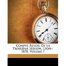 Compte Rendu de La Troisieme Session. Lyon--1878, Volume 1