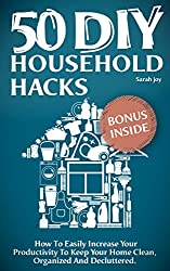 DIY Household Hacks: 50 DIY Household Hacks - How To Easily Increase Your Productivity To Keep Your Home Clean, Organized And Decluttered!: DIY Household ... & Relocating Book 1) (English Edition)