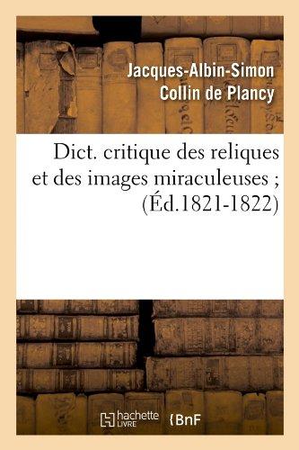Dict. Critique Des Reliques Et Des Images Miraculeuses; (Ed.1821-1822) (Religion) par Jacques-Albin-Simon Collin De Plancy