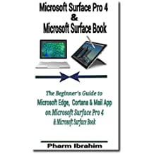 Microsoft Surface Pro 4 & Microsoft Surface Book: The Beginner's Guide to Microsoft Edge, Cortana & Mail App on Microsoft Surface Pro 4 & Microsoft Surface Book