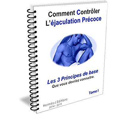 Comment controler l'éjaculation précoce. Tome1: Les 3  Principes de base  que vous devriez connaître.