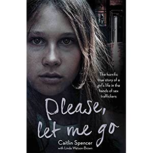 Please, Let Me Go: The Horrific True Story of One Young Girl's Life in the Hands of British Sex Traffickers