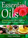 Essential Oils: 50 Amazing Summer Diffuser Recipes and Blends for Home, Health and Wellbeing