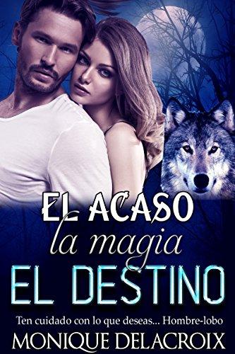 EL ACASO la magia El DESTINO: Ten cuidado con lo que deseas...  Hombre-lobo por Monique Delacroix