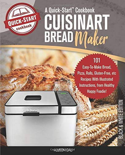 Cuisinart Bread Maker, A Quick-Start Cookbook: 101 Easy-To-Make Bread, Pizza, Rolls, Gluten-Free, etc Recipes With Illustrated Instructions, From Healthy Happy Foodie! (B/W Edition) Cuisinart Loaf Pan
