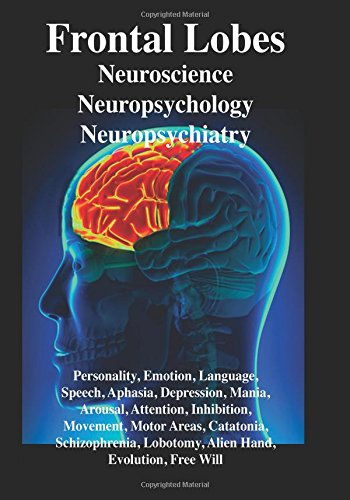 Frontal Lobes: Neuroscience, Neuropsychology, Neuropsychiatry Personality, Emotion, Language, Speech, Aphasia, Depression, Mania, Attention. Lobotomy, Evolution, Alien Hand, Free Will por R. Joseph