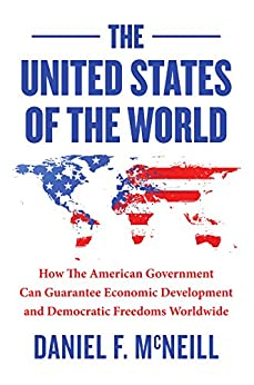 The United States Of The World: How the American government can guarantee economic development and democratic freedoms worldwide. (English Edition) di [McNeill, Daniel]