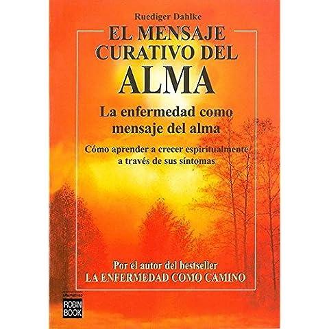 Mensaje curativo del alma, el: La enfermedad como mensaje del alma. (Alternativas)