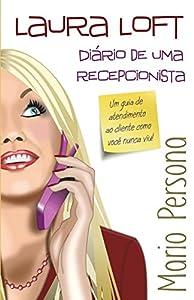 recepcionistas: Laura Loft - Diário de uma recepcionista: Um guia de atendimento ao cliente como...