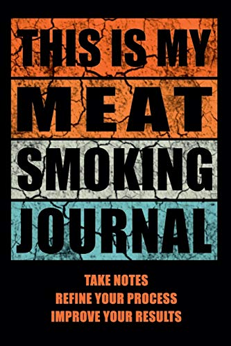 This Is My Meat Smoking Journal: The Smoker\'s Must-Have Accessory for Every Barbecue Lover - Take Notes, Refine Process, Improve Result - Become the BBQ Guru