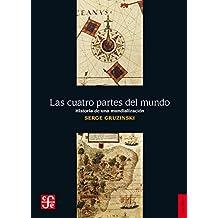 Las cuatro partes del mundo. Historia de una mundialización (Historia (Fondo de Cultura Economica de Argentina))