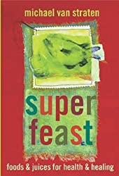 Superfeast: Eat Well, Lose Weight, Look Great: 200 Healthy Foods, Juices, & Low-Fat Recipes to Change Your Life by van Straten, Michael (2007) Paperback