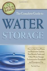 The Complete Guide to Water Storage: How to Use Gray Water & Rainwater Systems, Rain Barrels, Tanks & Other Water Storage Techniques for Household & Emergency Use (Back to Basics Conserving)