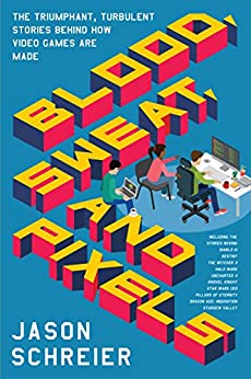 Blood, Sweat, and Pixels: The Triumphant, Turbulent Stories Behind How Video Games Are Made by [Schreier, Jason]