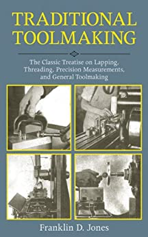 Traditional Toolmaking: The Classic Treatise on Lapping, Threading, Precision Measurements, and General Toolmaking by [Jones, Franklin D.]