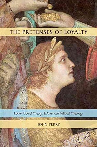 [(The Pretenses of Loyalty : Locke, Liberal Theory, and American Political Theology)] [By (author) John Perry] published on (July, 2011)
