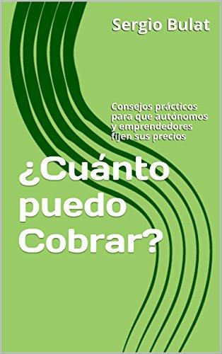 ¿Cuánto puedo Cobrar?: Consejos prácticos para que autónomos y emprendedores fijen sus precios por Sergio Bulat