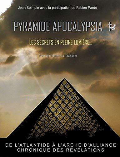 Pyramide Apocalypsia, les secrets en pleine lumière : De l'atlantide à l'arche d'alliance, chronique des révélations par Jean Seimple