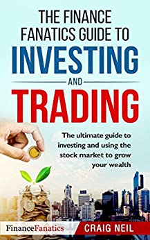 The Finance Fanatics Guide to INVESTING and TRADING: The ultimate guide to investing and using the stock market to grow your wealth by [Neil, Craig]