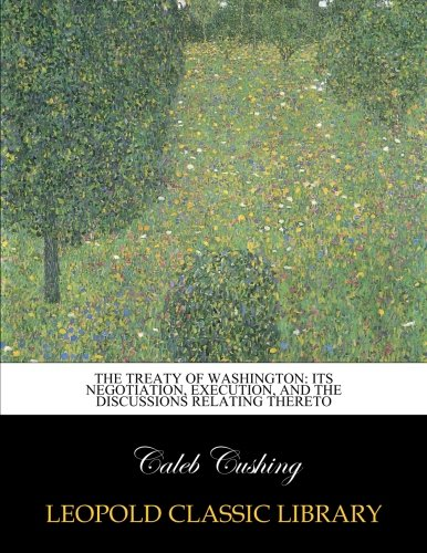 The Treaty of Washington: its negotiation, execution, and the discussions relating thereto por Caleb Cushing