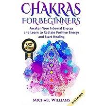 CHAKRAS: Chakras for Beginners - Awaken Your Internal Energy and Learn to Radiate Positive Energy and Start Healing (Chakra Meditation, Balance Chakras, Mudras, Chakras Yoga) (English Edition)