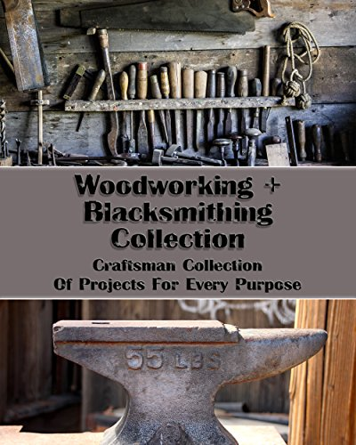 Woodworking+Blacksmithing Collection: Craftsman Collection Of Projects For Every Purpose: (How To Blacksmith, DIY palette projects) (interior design, Blacksmith) (English Edition)