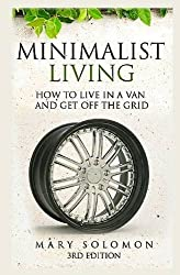 Minimalistic Living: How To Live In A Van And Get Off The Grid by Mary Solomon (2016-01-02)