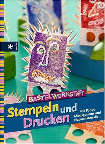 Bastelwerkstatt Stempeln und Drucken: Mit Pappe, Moosgumme und Naturmaterialien