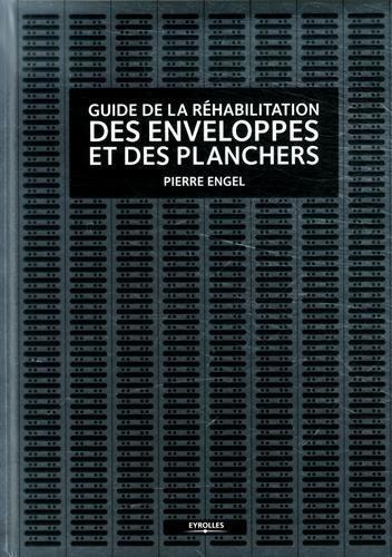 Guide de la réhabilitation des enveloppes et des planchers : A l'usage des architectes et des ingénieurs du bâtiment de Pierre Engel (5 mai 2014) Relié