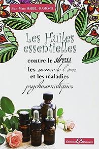 Les Huiles essentielles contre le stress, les maux de l'âme et les maladies psychosomatiques par Jean-Marc Harel-Ramond