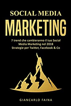 Social Media Marketing: 7 trend che cambieranno il tuo Social Media Marketing nel 2018 - Strategie per Twitter, Facebook & Co di [Faina, Giancarlo]