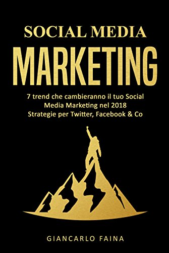 Social Media Marketing: 7 trend che cambieranno il tuo Social Media Marketing nel 2018 - Strategie per Twitter, Facebook & Co