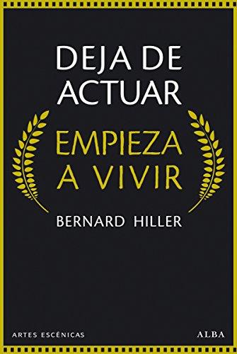 Deja de actuar, empieza a vivir (Artes Escénicas) por Bernard Hiller