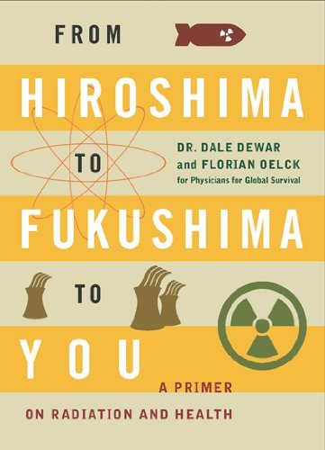From Hiroshima to Fukushima to You: A Primer on Radiation and Health by Dale Dewar (2014-05-27)