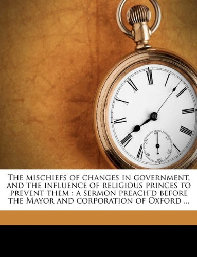 The mischiefs of changes in government, and the influence of religious princes to prevent them: a sermon preach'd before the Mayor and corporation of Oxford ...
