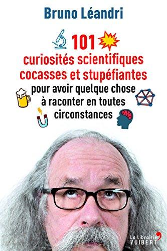 101 curiosités scientifiques cocasses et stupéfiantes pour avoir quelque chose à raconter en toutes circonstances